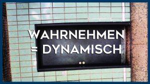 Wahrnehmen = Dynamisch
